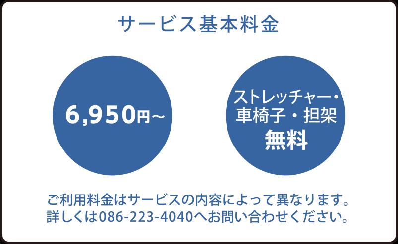 サービス基本料金 6840円〜 ストレッチャー・車椅子・担架無料 ご利用料金はサービスの内容によって異なります。詳しくは086-223-4040へお問い合わせください。